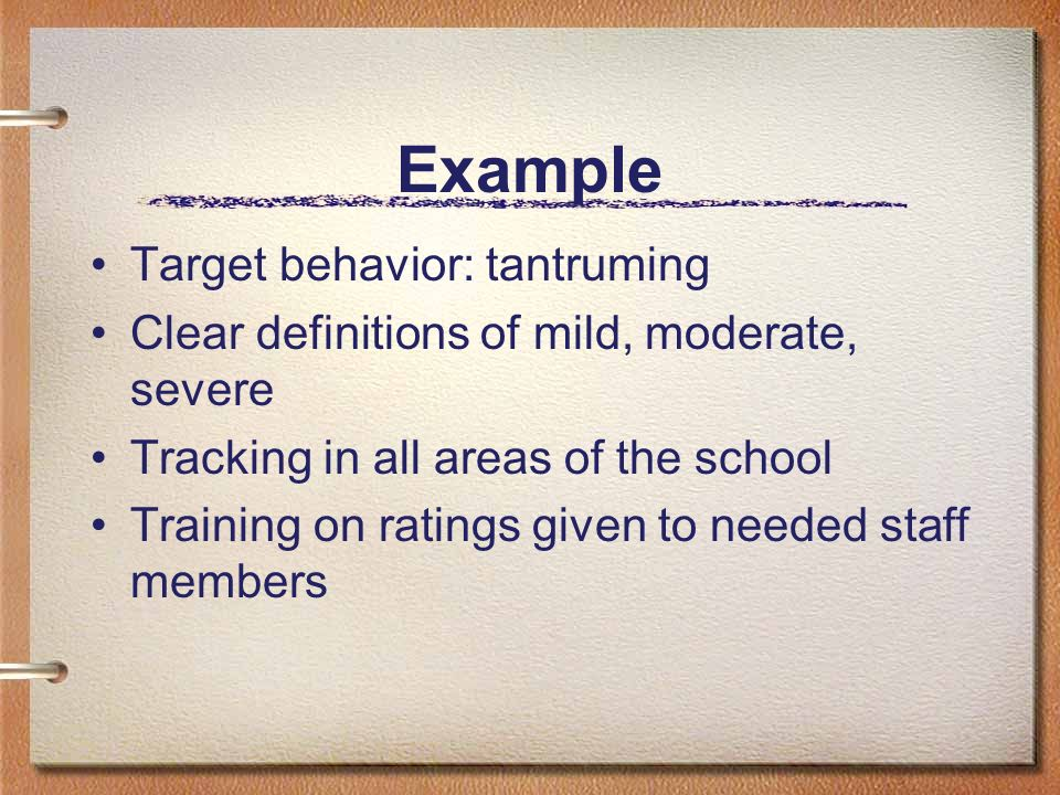 Example Target behavior: tantruming Clear definitions of mild, moderate, severe Tracking in all areas of the school Training on ratings given to neede