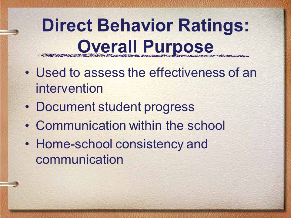 Direct Behavior Ratings: Overall Purpose Used to assess the effectiveness of an intervention Document student progress Communication within the school