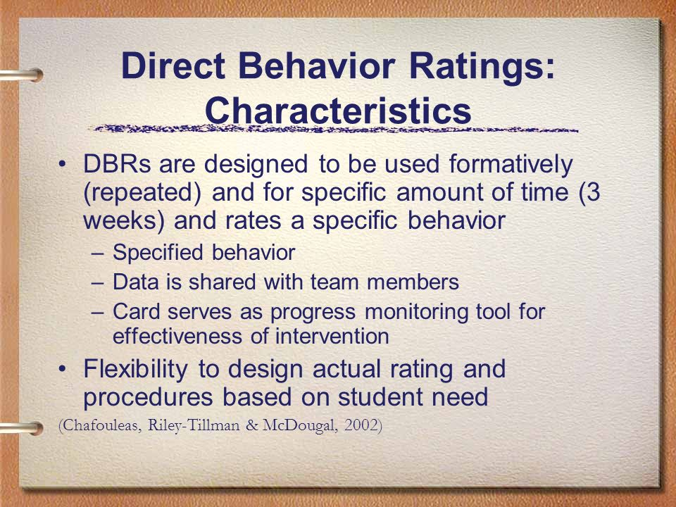 Direct Behavior Ratings: Characteristics DBRs are designed to be used formatively (repeated) and for specific amount of time (3 weeks) and rates a spe