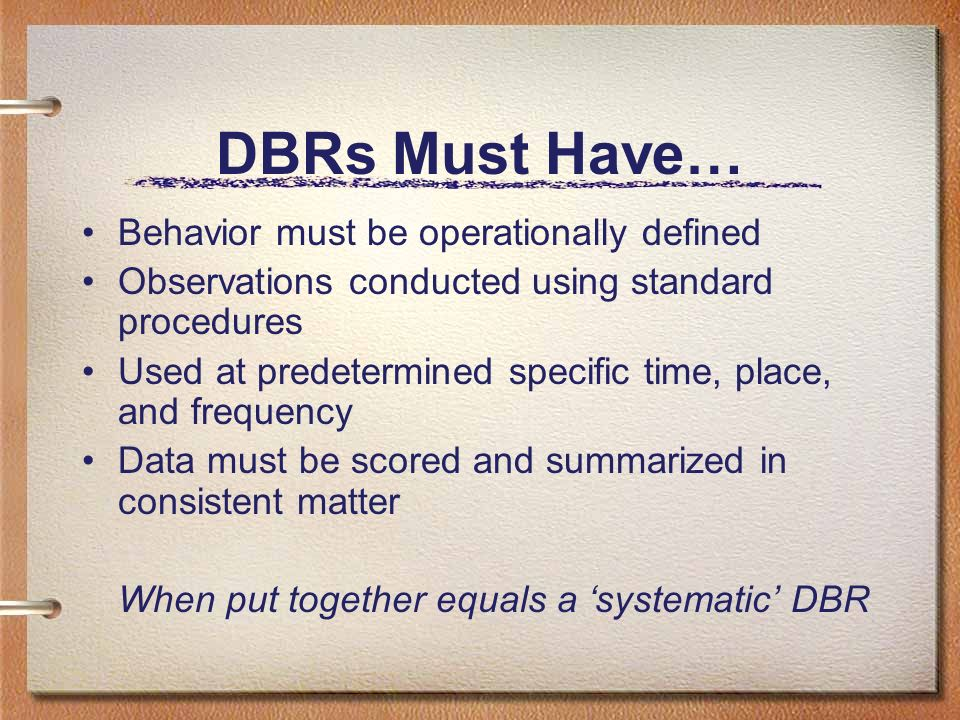 DBRs Must Have… Behavior must be operationally defined Observations conducted using standard procedures Used at predetermined specific time, place, an