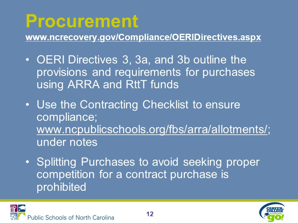 Procurement www.ncrecovery.gov/Compliance/OERIDirectives.aspx www.ncrecovery.gov/Compliance/OERIDirectives.aspx OERI Directives 3, 3a, and 3b outline the provisions and requirements for purchases using ARRA and RttT funds Use the Contracting Checklist to ensure compliance; www.ncpublicschools.org/fbs/arra/allotments/; under notes www.ncpublicschools.org/fbs/arra/allotments/ Splitting Purchases to avoid seeking proper competition for a contract purchase is prohibited 12