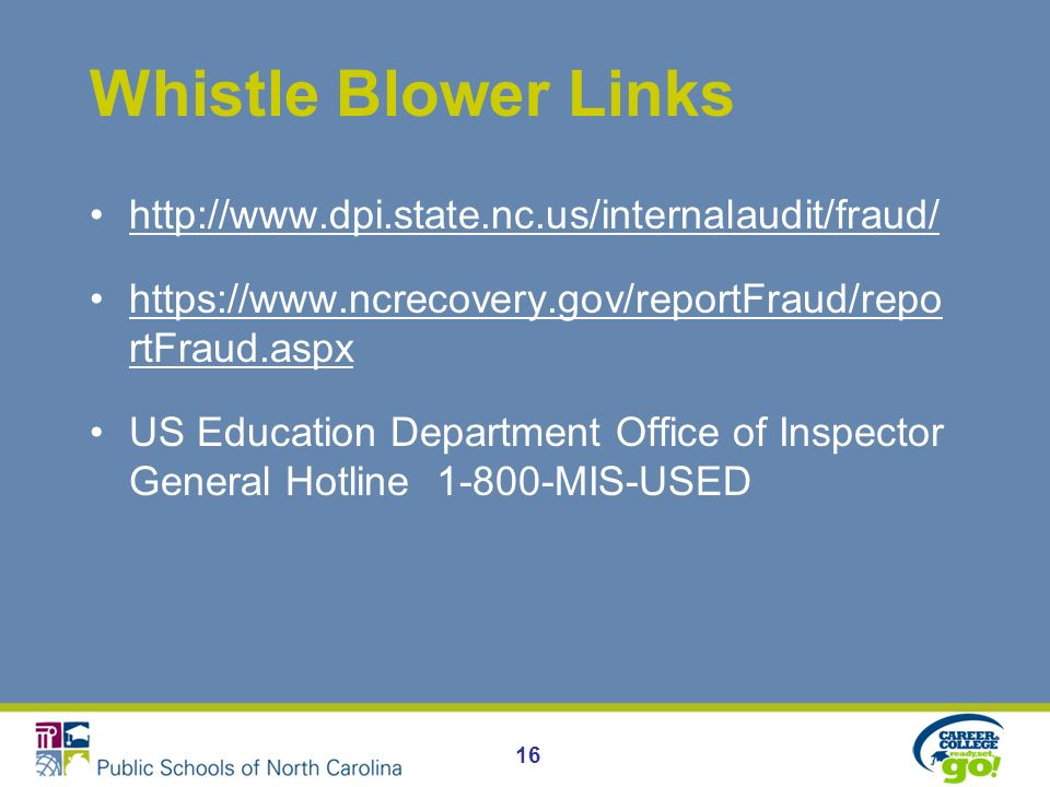Whistle Blower Links http://www.dpi.state.nc.us/internalaudit/fraud/ https://www.ncrecovery.gov/reportFraud/repo rtFraud.aspxhttps://www.ncrecovery.gov/reportFraud/repo rtFraud.aspx US Education Department Office of Inspector General Hotline 1-800-MIS-USED 16