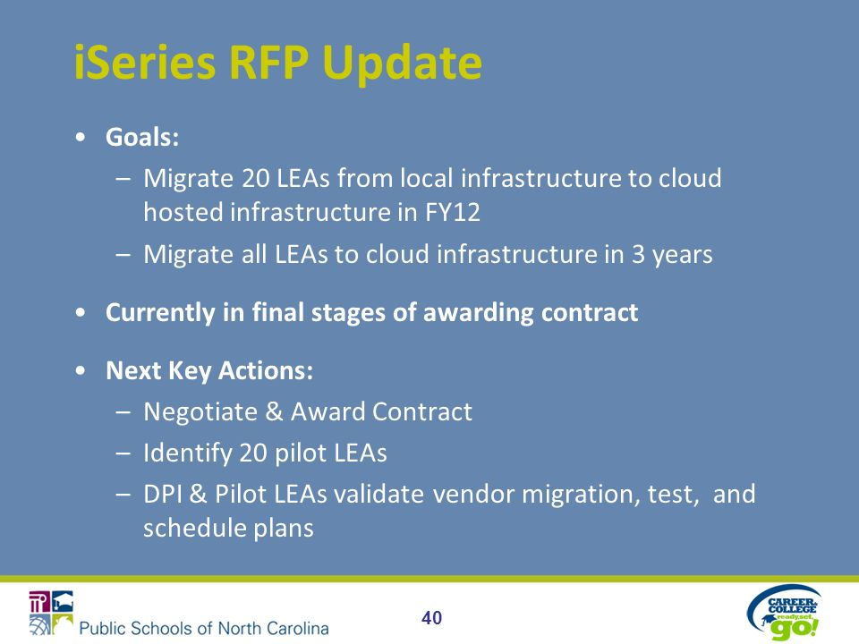 iSeries RFP Update Goals: –Migrate 20 LEAs from local infrastructure to cloud hosted infrastructure in FY12 –Migrate all LEAs to cloud infrastructure in 3 years Currently in final stages of awarding contract Next Key Actions: –Negotiate & Award Contract –Identify 20 pilot LEAs –DPI & Pilot LEAs validate vendor migration, test, and schedule plans 40