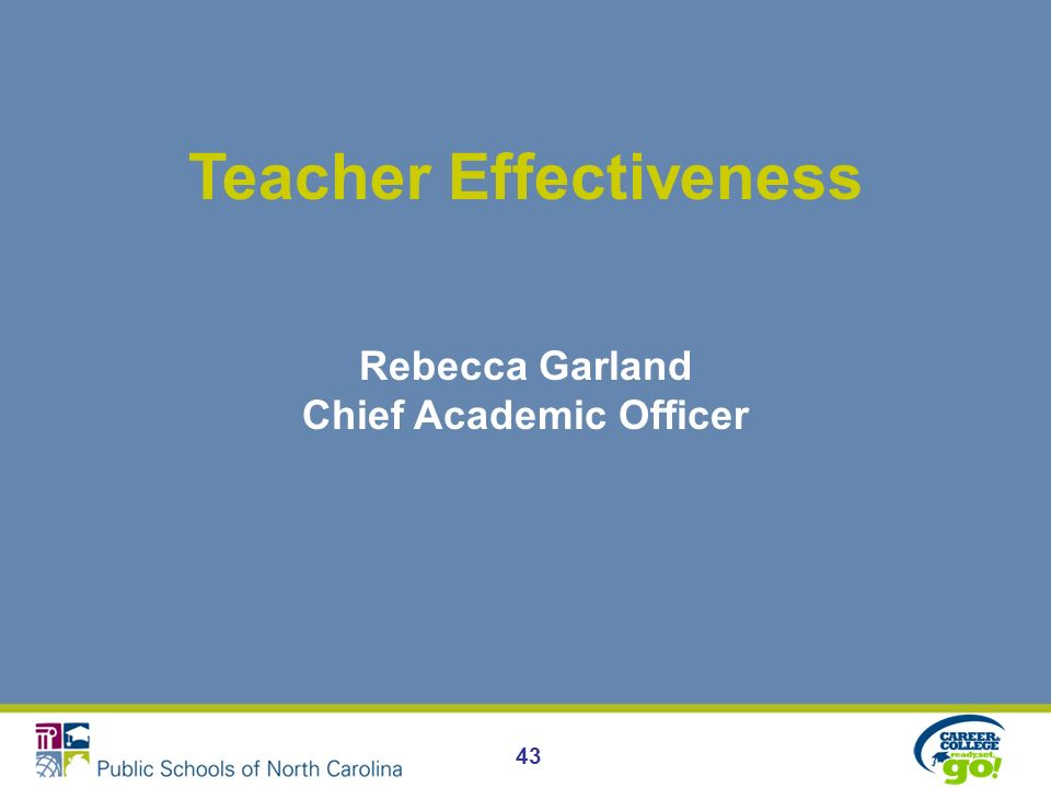 Teacher Effectiveness Rebecca Garland Chief Academic Officer 43