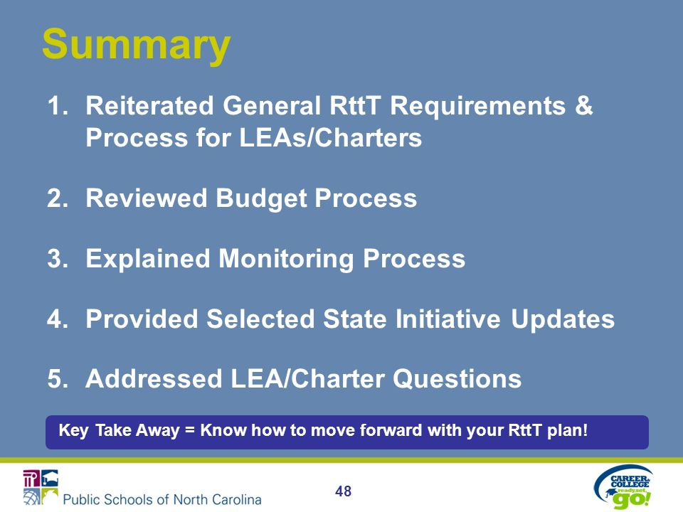 Summary 48 1.Reiterated General RttT Requirements & Process for LEAs/Charters 2.Reviewed Budget Process 3.Explained Monitoring Process 4.Provided Selected State Initiative Updates 5.Addressed LEA/Charter Questions Key Take Away = Know how to move forward with your RttT plan!