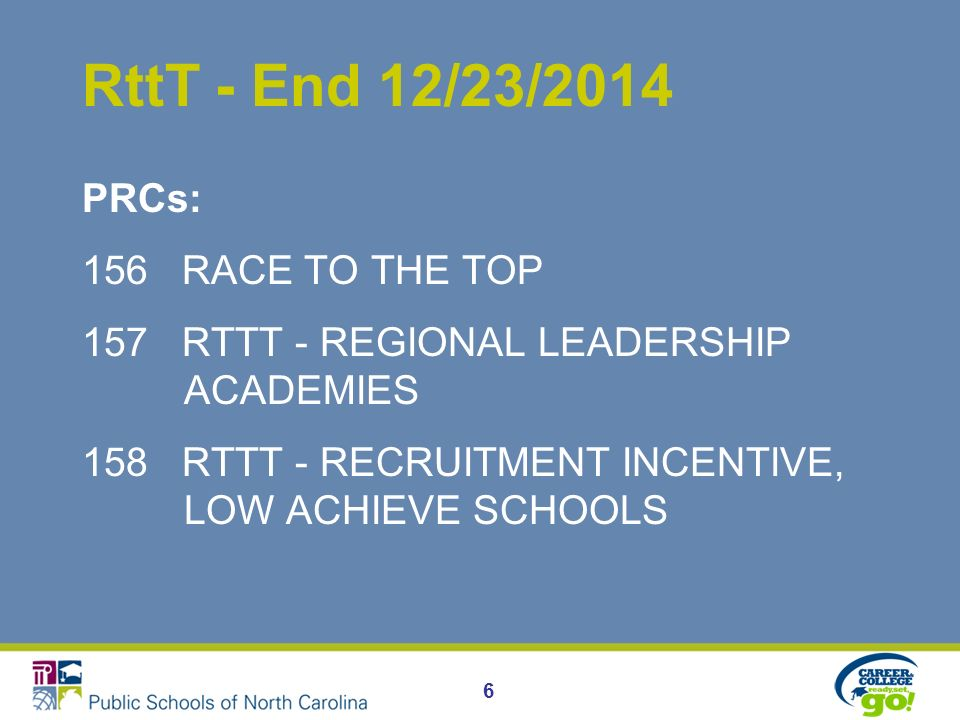 RttT - End 12/23/2014 PRCs: 156 RACE TO THE TOP 157 RTTT - REGIONAL LEADERSHIP ACADEMIES 158 RTTT - RECRUITMENT INCENTIVE, LOW ACHIEVE SCHOOLS 6