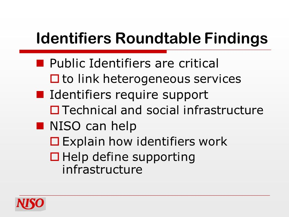 Identifiers Roundtable Findings Public Identifiers are critical to link heterogeneous services Identifiers require support Technical and social infras