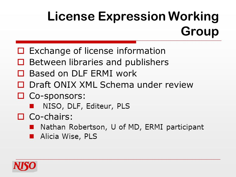License Expression Working Group Exchange of license information Between libraries and publishers Based on DLF ERMI work Draft ONIX XML Schema under r