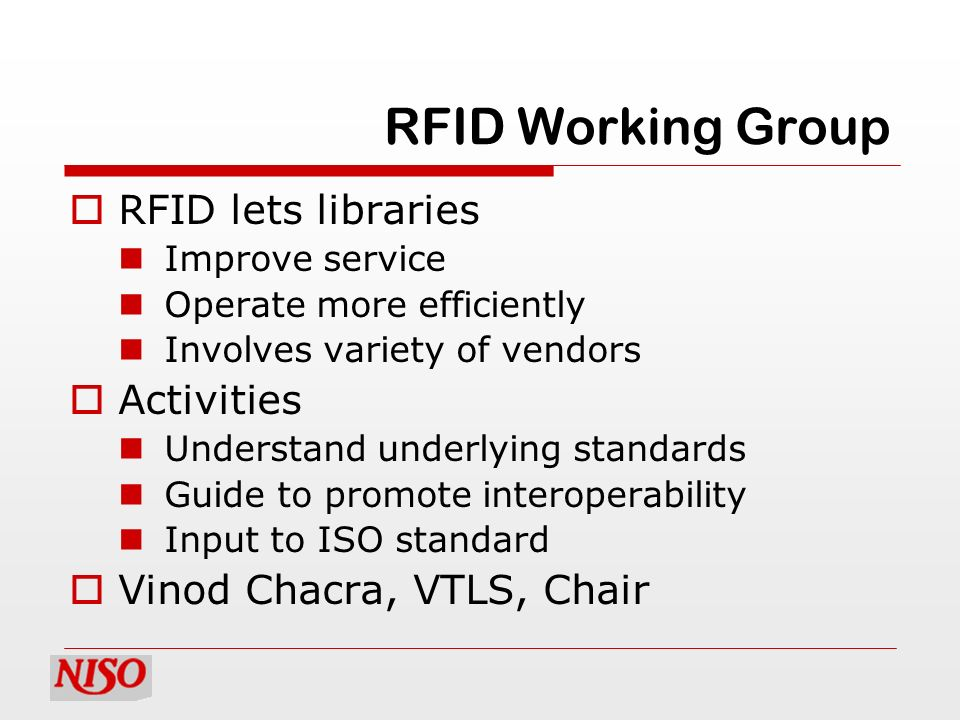 RFID Working Group RFID lets libraries Improve service Operate more efficiently Involves variety of vendors Activities Understand underlying standards