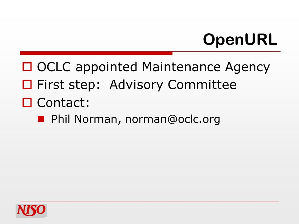 OpenURL OCLC appointed Maintenance Agency First step: Advisory Committee Contact: Phil Norman, norman@oclc.org