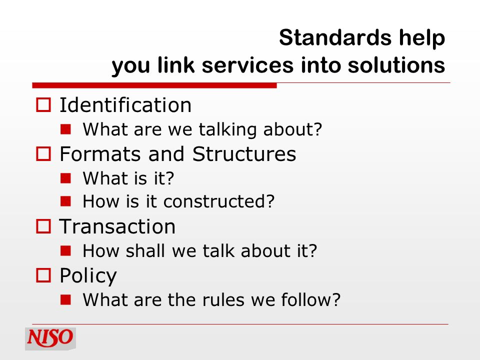 Standards help you link services into solutions Identification What are we talking about? Formats and Structures What is it? How is it constructed? Tr
