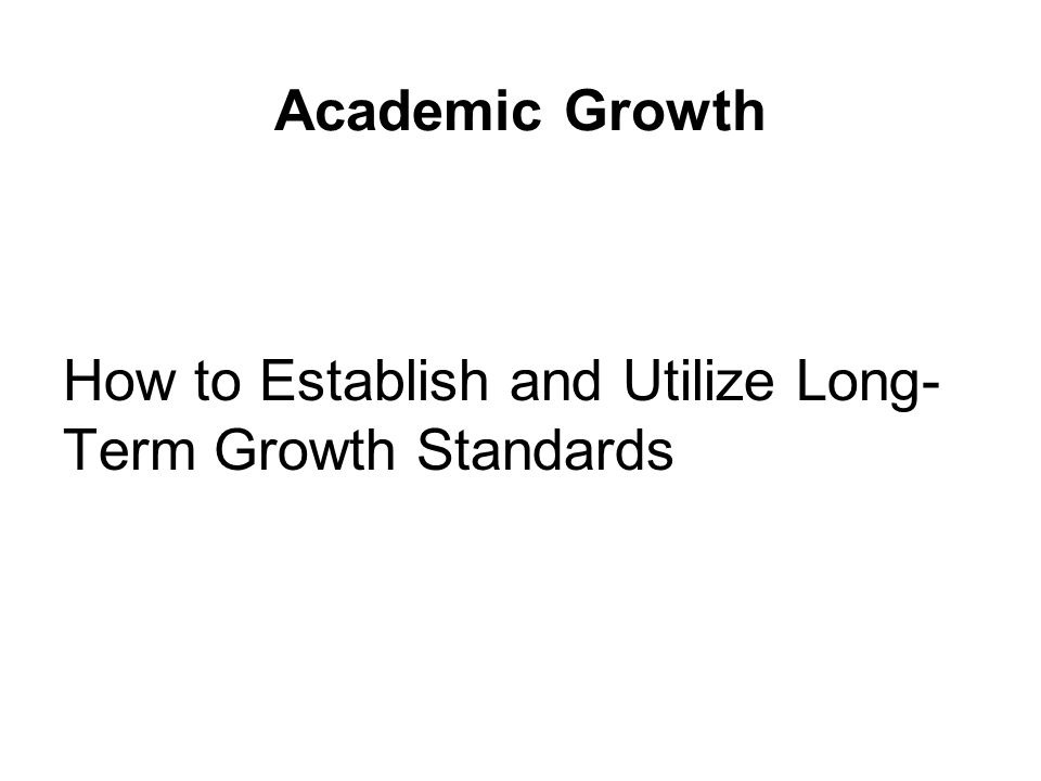 Academic Growth How to Establish and Utilize Long- Term Growth Standards