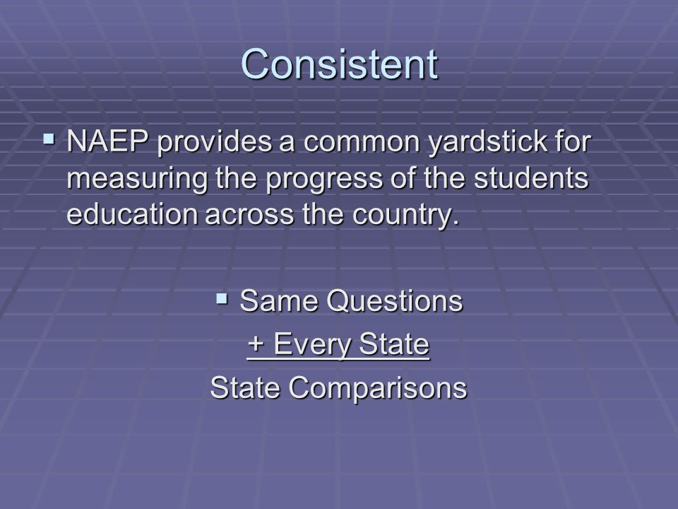 Consistent NAEP provides a common yardstick for measuring the progress of the students education across the country.