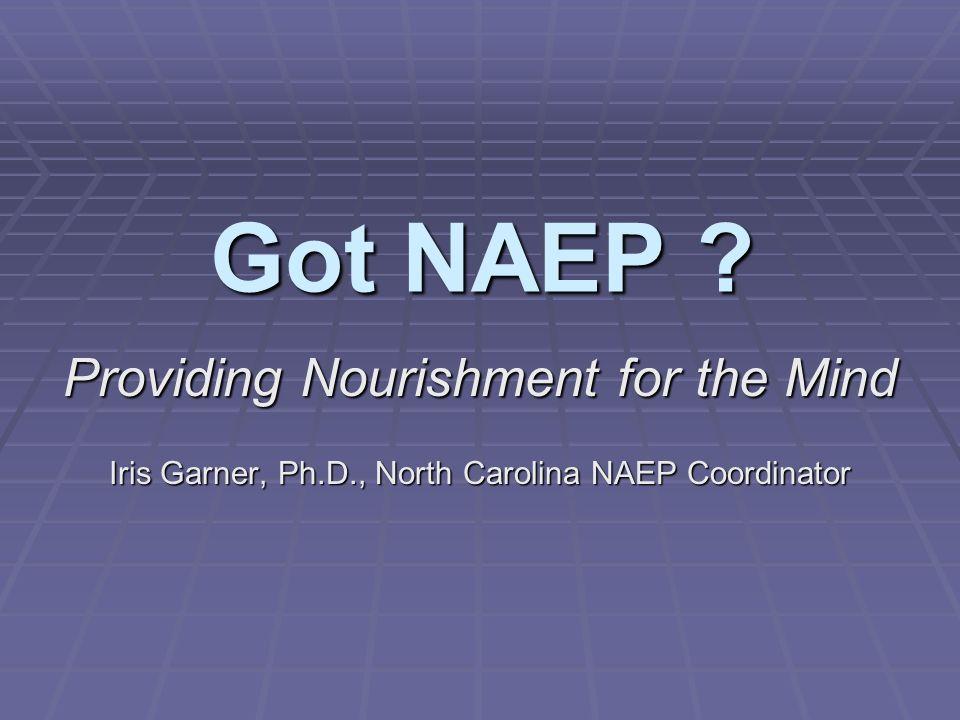 Got NAEP ? Got NAEP ? Providing Nourishment for the Mind Iris Garner, Ph.D., North Carolina NAEP Coordinator