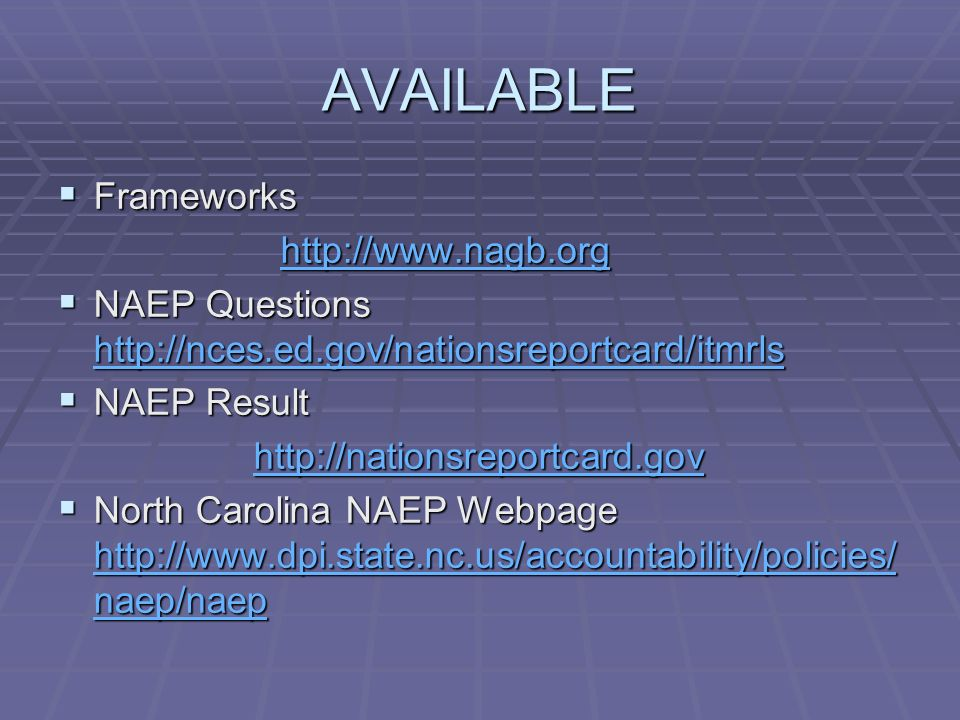 AVAILABLE Frameworks Frameworks http://www.nagb.org http://www.nagb.orghttp://www.nagb.org NAEP Questions http://nces.ed.gov/nationsreportcard/itmrls NAEP Questions http://nces.ed.gov/nationsreportcard/itmrls http://nces.ed.gov/nationsreportcard/itmrls NAEP Result NAEP Result http://nationsreportcard.gov http://nationsreportcard.govhttp://nationsreportcard.gov North Carolina NAEP Webpage http://www.dpi.state.nc.us/accountability/policies/ naep/naep North Carolina NAEP Webpage http://www.dpi.state.nc.us/accountability/policies/ naep/naep http://www.dpi.state.nc.us/accountability/policies/ naep/naep http://www.dpi.state.nc.us/accountability/policies/ naep/naep