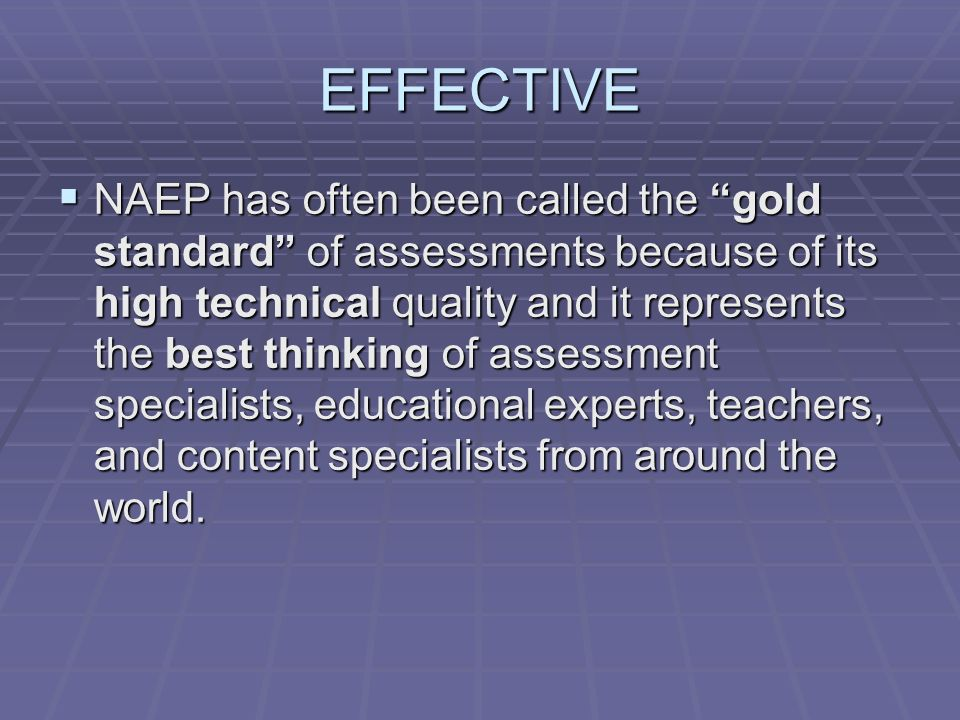 EFFECTIVE NAEP has often been called the gold standard of assessments because of its high technical quality and it represents the best thinking of assessment specialists, educational experts, teachers, and content specialists from around the world.