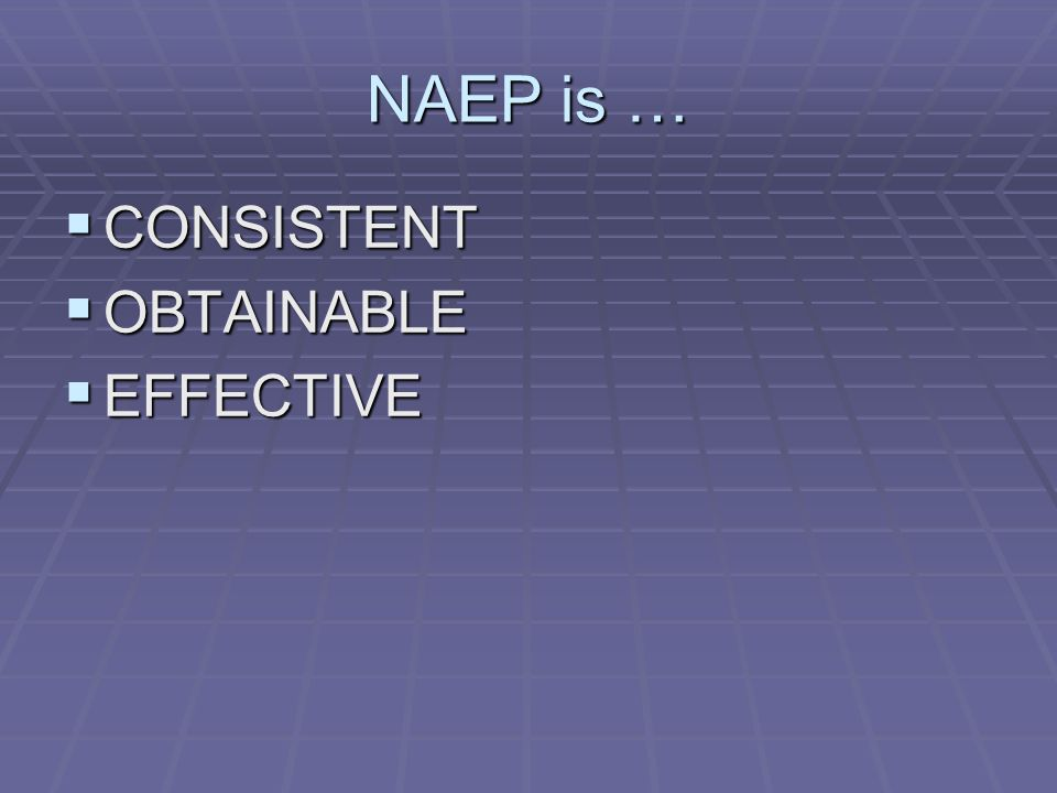NAEP is … CONSISTENT CONSISTENT OBTAINABLE OBTAINABLE EFFECTIVE EFFECTIVE