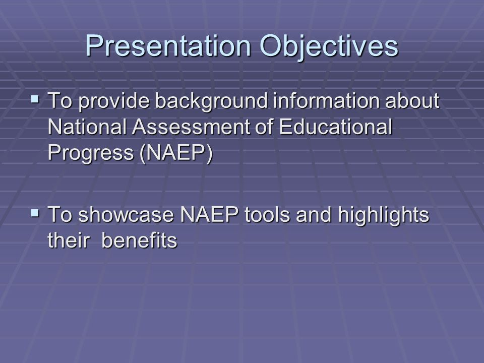 Presentation Objectives To provide background information about National Assessment of Educational Progress (NAEP) To provide background information about National Assessment of Educational Progress (NAEP) To showcase NAEP tools and highlights their benefits To showcase NAEP tools and highlights their benefits