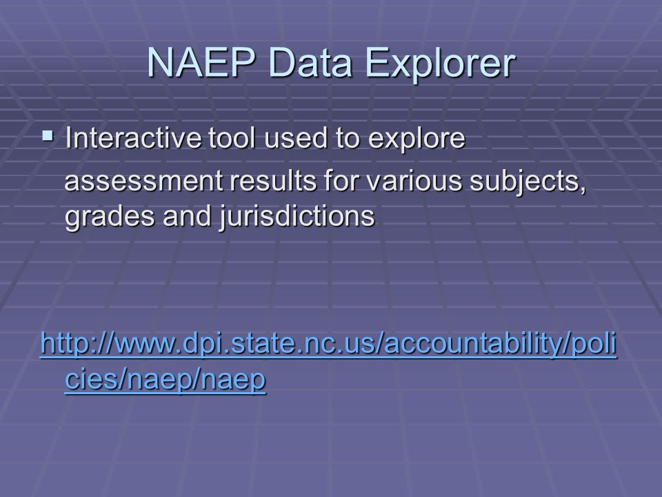 NAEP Data Explorer Interactive tool used to explore Interactive tool used to explore assessment results for various subjects, grades and jurisdictions assessment results for various subjects, grades and jurisdictions http://www.dpi.state.nc.us/accountability/poli cies/naep/naep http://www.dpi.state.nc.us/accountability/poli cies/naep/naep