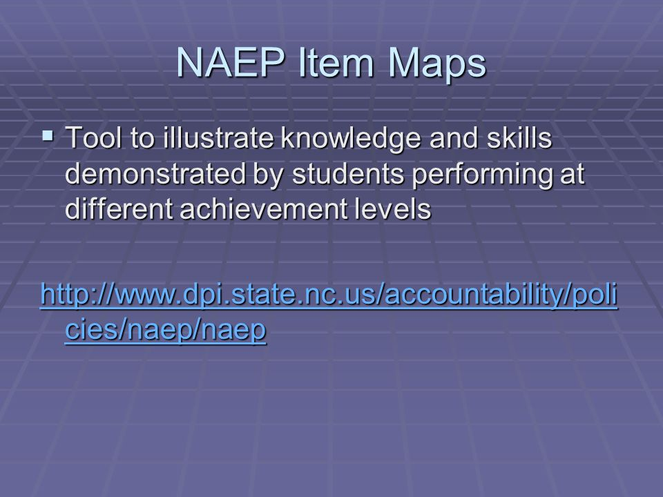 NAEP Item Maps Tool to illustrate knowledge and skills demonstrated by students performing at different achievement levels Tool to illustrate knowledge and skills demonstrated by students performing at different achievement levels http://www.dpi.state.nc.us/accountability/poli cies/naep/naep http://www.dpi.state.nc.us/accountability/poli cies/naep/naep