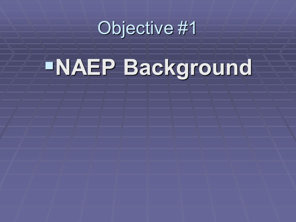 Objective #1 NAEP Background NAEP Background