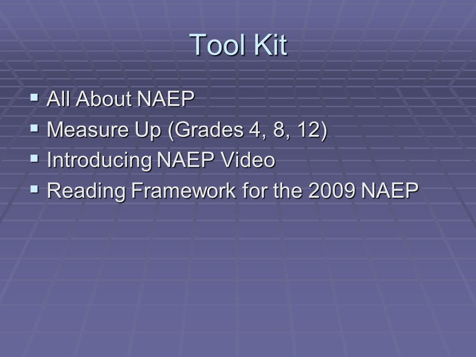 Tool Kit All About NAEP All About NAEP Measure Up (Grades 4, 8, 12) Measure Up (Grades 4, 8, 12) Introducing NAEP Video Introducing NAEP Video Reading Framework for the 2009 NAEP Reading Framework for the 2009 NAEP