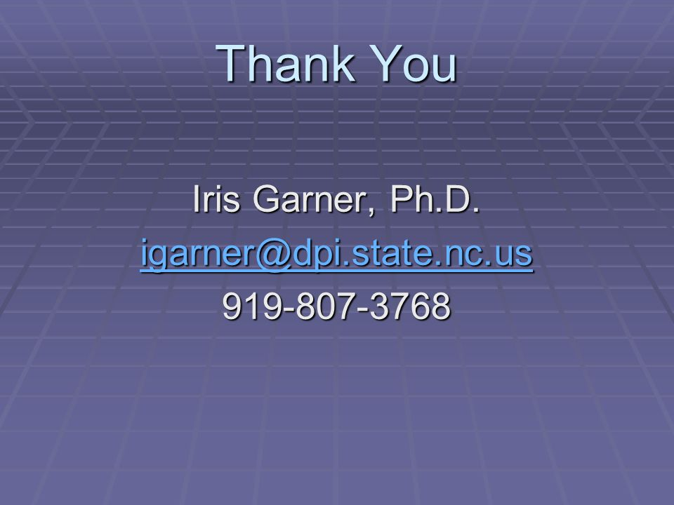 Thank You Iris Garner, Ph.D. igarner@dpi.state.nc.us 919-807-3768