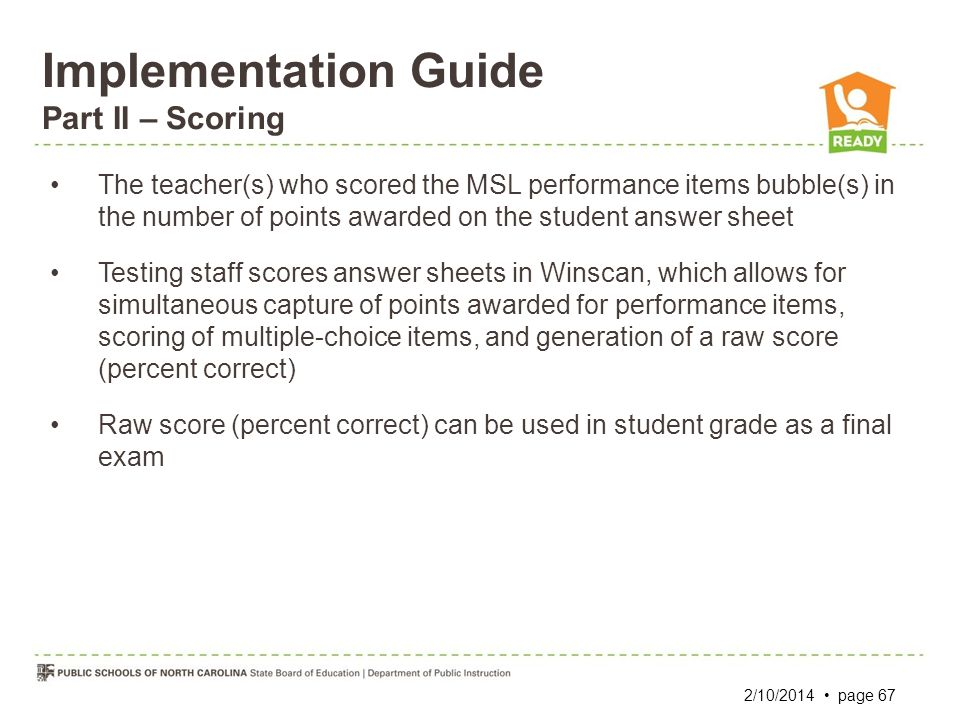 Implementation Guide Part II – Scoring The teacher(s) who scored the MSL performance items bubble(s) in the number of points awarded on the student an