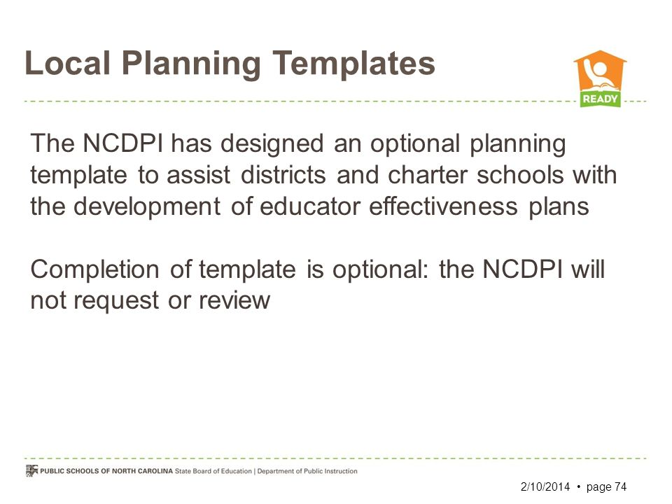 Local Planning Templates 2/10/2014 page 74 The NCDPI has designed an optional planning template to assist districts and charter schools with the devel