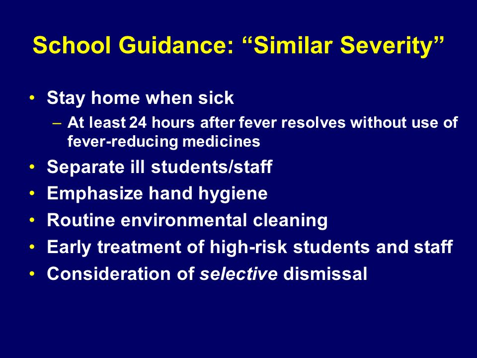 School Guidance: Similar Severity Stay home when sick –At least 24 hours after fever resolves without use of fever-reducing medicines Separate ill stu