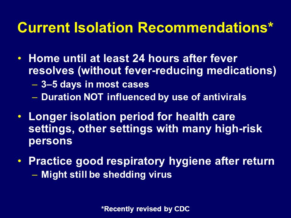 *Recently revised by CDC Current Isolation Recommendations* Home until at least 24 hours after fever resolves (without fever-reducing medications) –3–5 days in most cases –Duration NOT influenced by use of antivirals Longer isolation period for health care settings, other settings with many high-risk persons Practice good respiratory hygiene after return –Might still be shedding virus