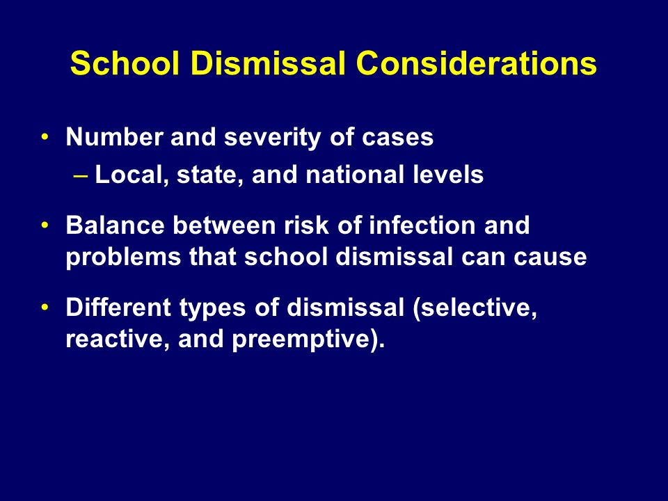 School Dismissal Considerations Number and severity of cases –Local, state, and national levels Balance between risk of infection and problems that sc