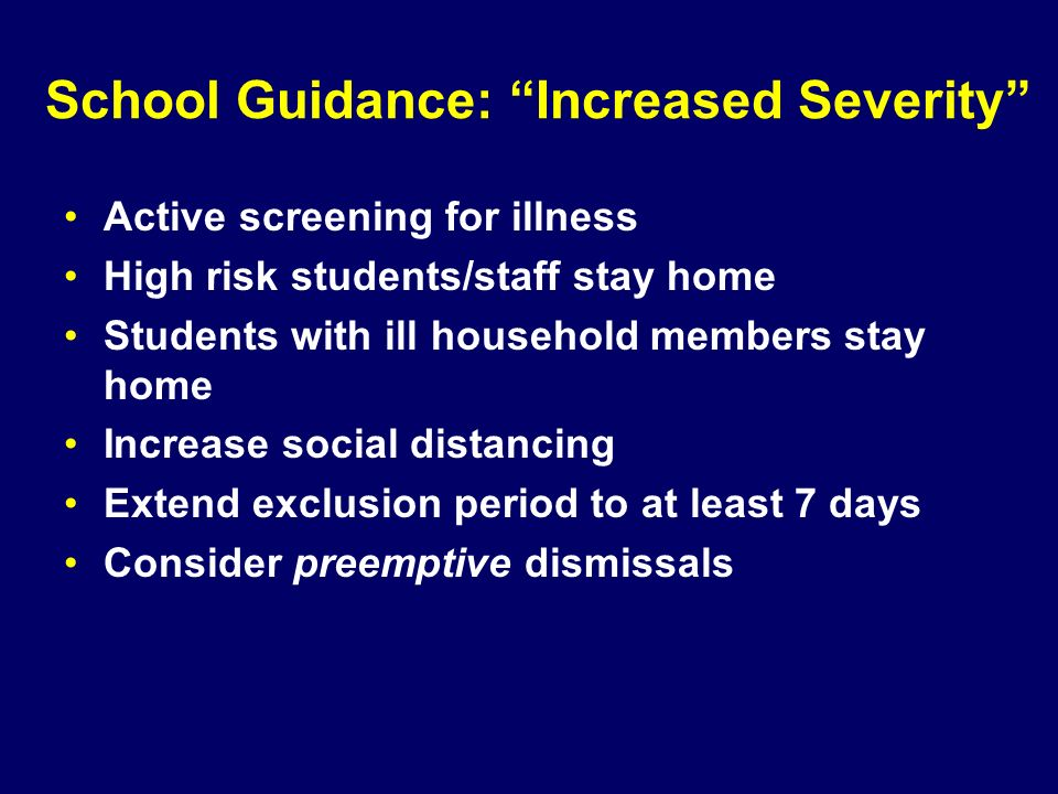 School Guidance: Increased Severity Active screening for illness High risk students/staff stay home Students with ill household members stay home Incr