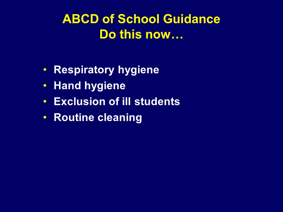 ABCD of School Guidance Do this now… Respiratory hygiene Hand hygiene Exclusion of ill students Routine cleaning