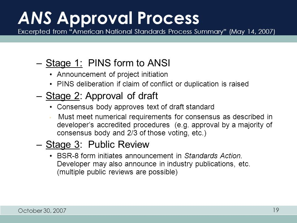 October 30, 2007 19 ANS Approval Process Excerpted from American National Standards Process Summary (May 14, 2007) –Stage 1: PINS form to ANSI Announcement of project initiation PINS deliberation if claim of conflict or duplication is raised –Stage 2: Approval of draft Consensus body approves text of draft standard Must meet numerical requirements for consensus as described in developers accredited procedures (e.g.