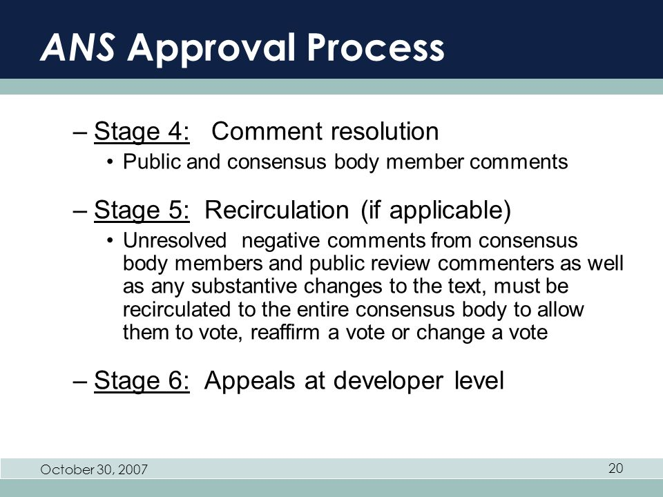 October 30, 2007 20 ANS Approval Process –Stage 4: Comment resolution Public and consensus body member comments –Stage 5: Recirculation (if applicable) Unresolved negative comments from consensus body members and public review commenters as well as any substantive changes to the text, must be recirculated to the entire consensus body to allow them to vote, reaffirm a vote or change a vote –Stage 6: Appeals at developer level