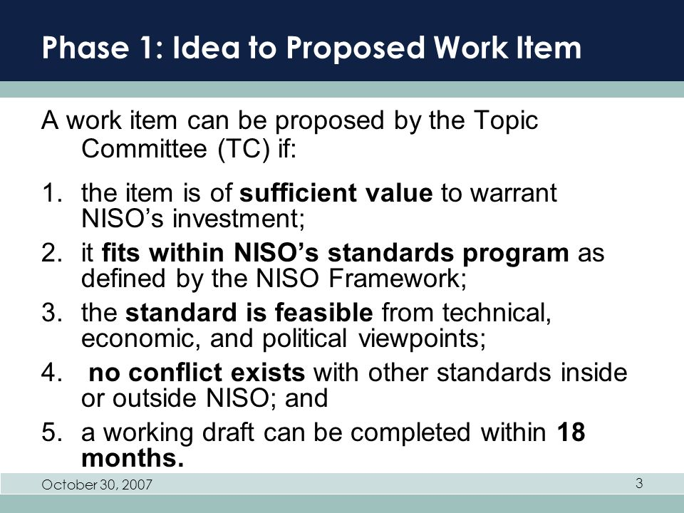 October 30, 2007 3 Phase 1: Idea to Proposed Work Item A work item can be proposed by the Topic Committee (TC) if: 1.the item is of sufficient value to warrant NISOs investment; 2.it fits within NISOs standards program as defined by the NISO Framework; 3.the standard is feasible from technical, economic, and political viewpoints; 4.