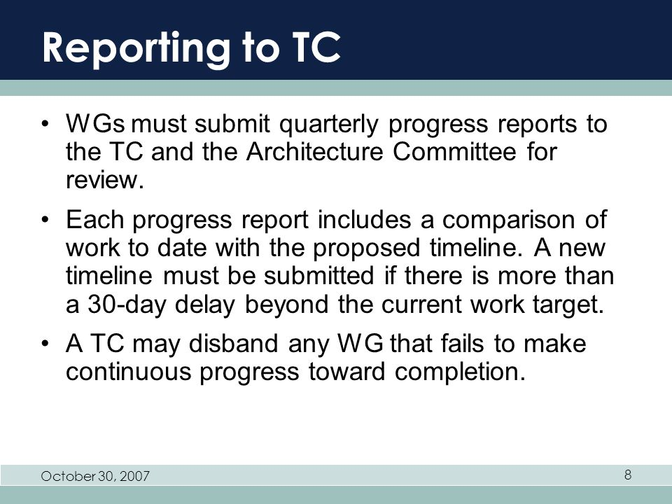 October 30, 2007 8 Reporting to TC WGs must submit quarterly progress reports to the TC and the Architecture Committee for review.
