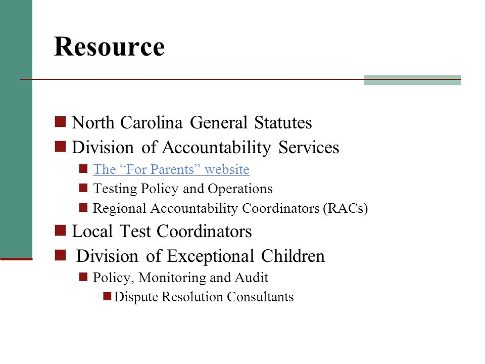 Resource North Carolina General Statutes Division of Accountability Services The For Parents website Testing Policy and Operations Regional Accountability Coordinators (RACs) Local Test Coordinators Division of Exceptional Children Policy, Monitoring and Audit Dispute Resolution Consultants