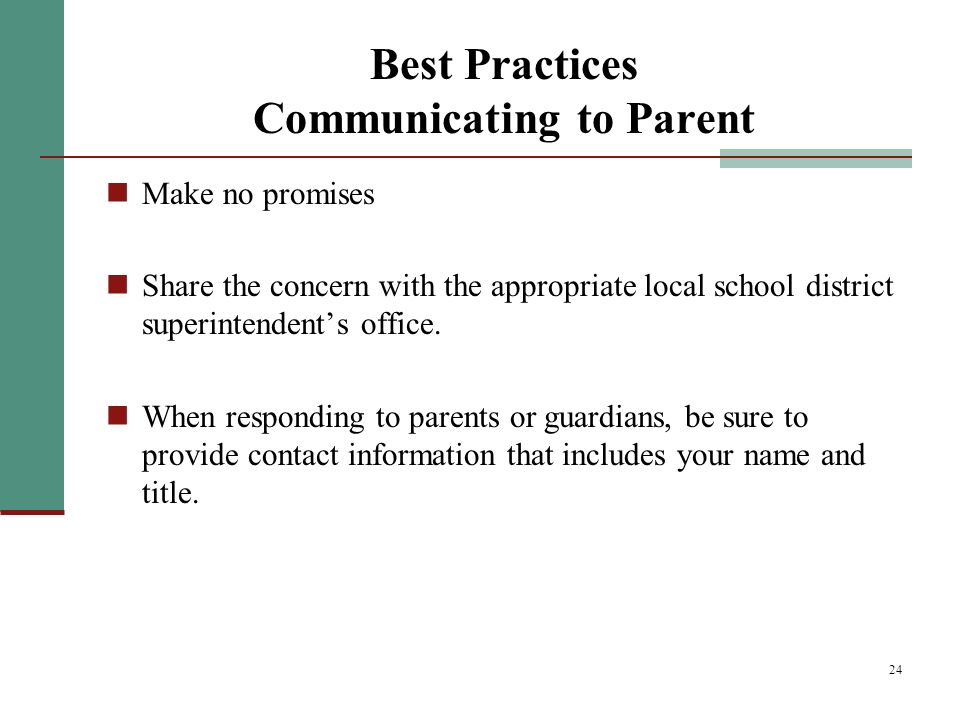 24 Best Practices Communicating to Parent Make no promises Share the concern with the appropriate local school district superintendents office.