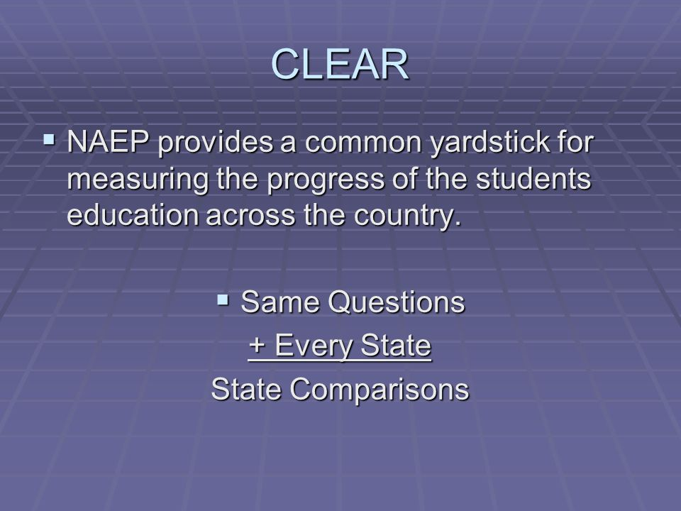 CLEAR NAEP provides a common yardstick for measuring the progress of the students education across the country.