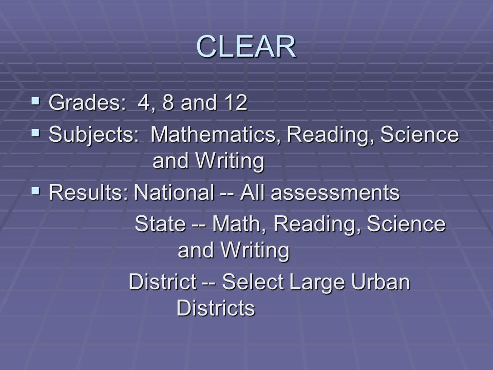 CLEAR Grades: 4, 8 and 12 Grades: 4, 8 and 12 Subjects: Mathematics, Reading, Science and Writing Subjects: Mathematics, Reading, Science and Writing Results: National -- All assessments Results: National -- All assessments State -- Math, Reading, Science and Writing State -- Math, Reading, Science and Writing District -- Select Large Urban Districts