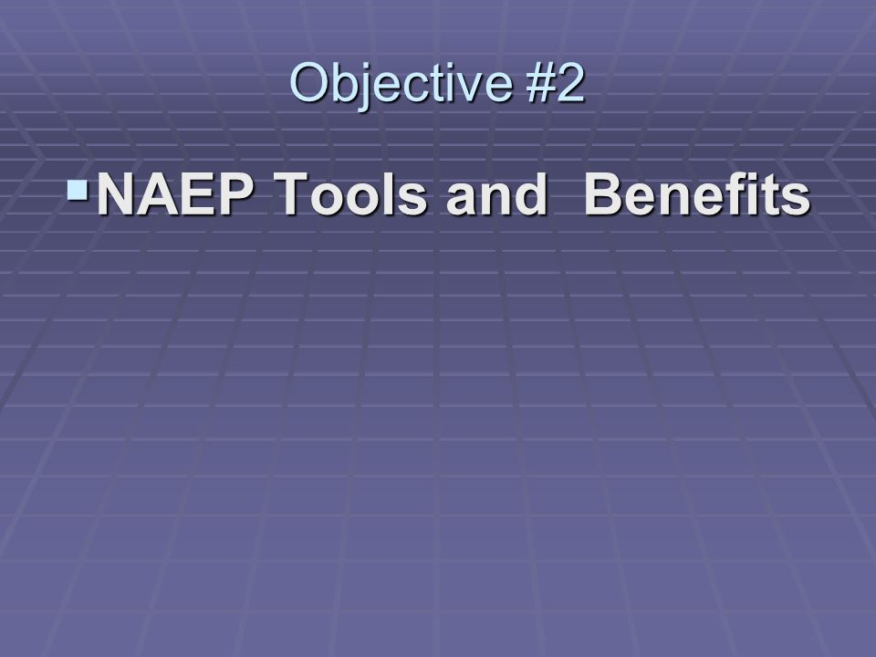 Objective #2 NAEP Tools and Benefits NAEP Tools and Benefits