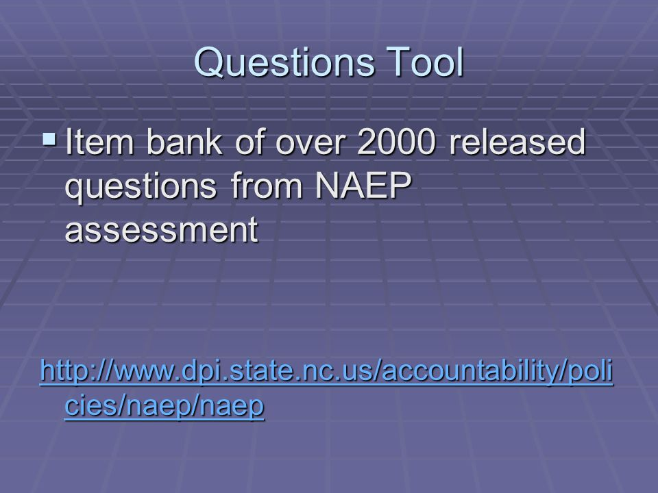 Questions Tool Item bank of over 2000 released questions from NAEP assessment Item bank of over 2000 released questions from NAEP assessment http://www.dpi.state.nc.us/accountability/poli cies/naep/naep http://www.dpi.state.nc.us/accountability/poli cies/naep/naep