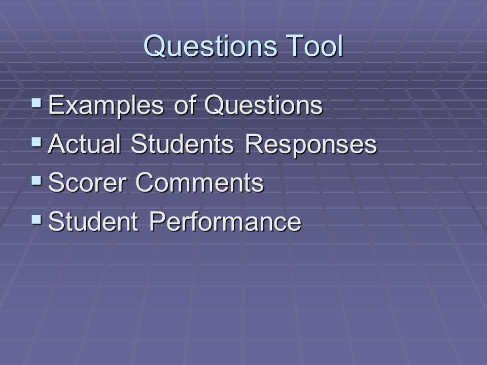 Questions Tool Examples of Questions Examples of Questions Actual Students Responses Actual Students Responses Scorer Comments Scorer Comments Student Performance Student Performance