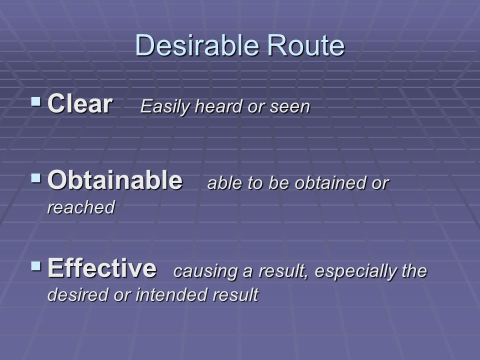 Desirable Route Clear Easily heard or seen Clear Easily heard or seen Obtainable able to be obtained or reached Obtainable able to be obtained or reached Effective causing a result, especially the desired or intended result Effective causing a result, especially the desired or intended result