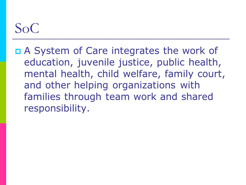 SoC A System of Care integrates the work of education, juvenile justice, public health, mental health, child welfare, family court, and other helping