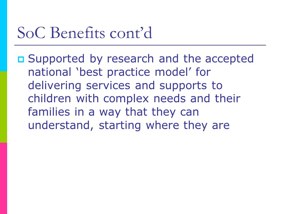 SoC Benefits contd Supported by research and the accepted national best practice model for delivering services and supports to children with complex n