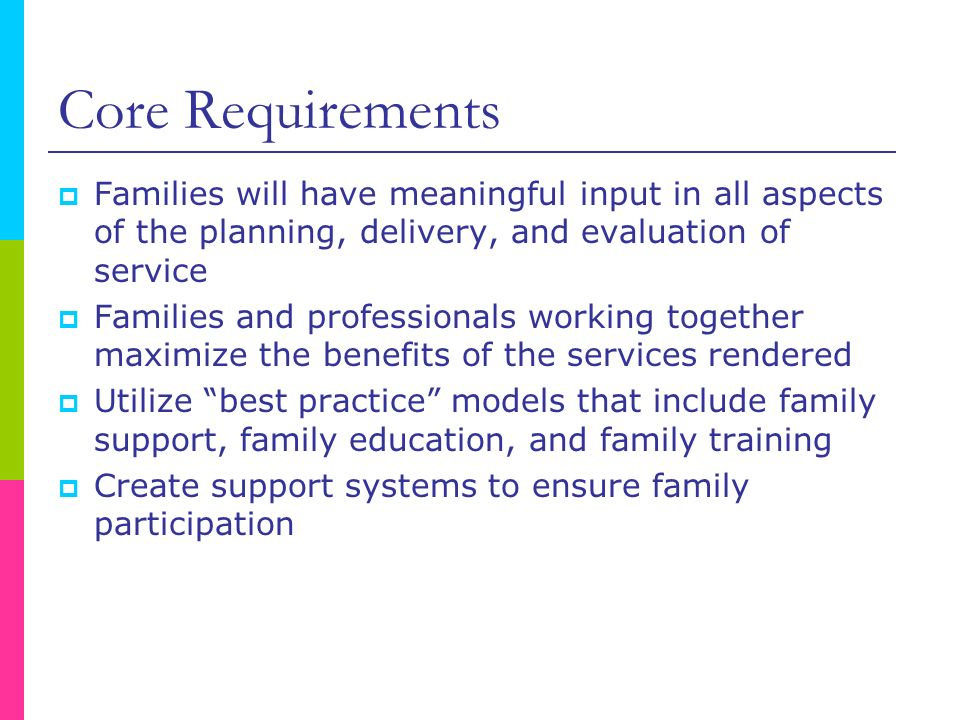 Core Requirements Families will have meaningful input in all aspects of the planning, delivery, and evaluation of service Families and professionals w