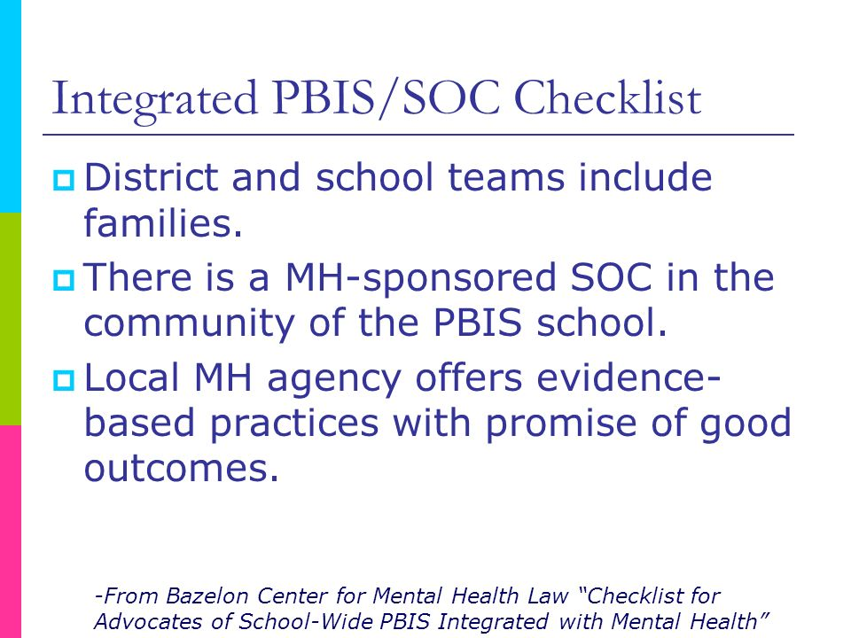 Integrated PBIS/SOC Checklist District and school teams include families. There is a MH-sponsored SOC in the community of the PBIS school. Local MH ag